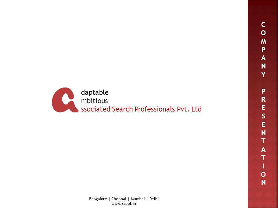 C O M P A N Y P R E S E N T A T I O N daptable mbitious ssociated Search Professionals Pvt. Ltd Bangalore | Chennai | Mumbai | Delhi www.asppl.in
