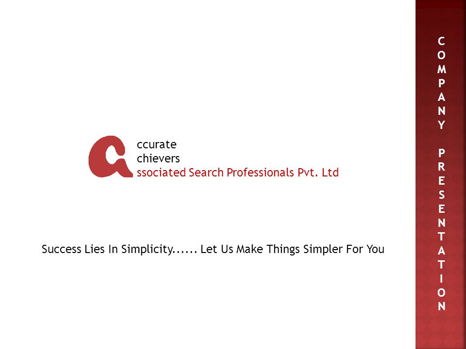 C O M P A N Y P R E S E N T A T I O N Success Lies In Simplicity...... Let Us Make Things Simpler For You ccurate chievers ssociated Search Profession