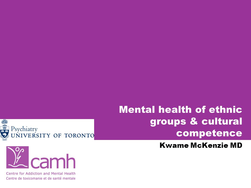 Mental health of ethnic groups & cultural competence Kwame McKenzie MD