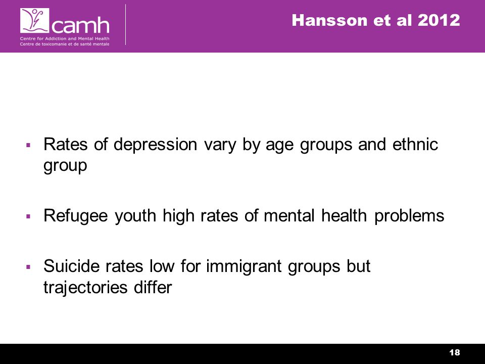 18 Hansson et al 2012 Rates of depression vary by age groups and ethnic group Refugee youth high rates of mental health problems Suicide rates low for immigrant groups but trajectories differ