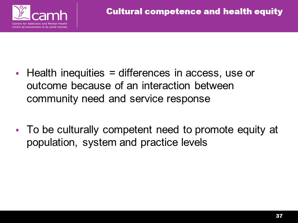 37 Cultural competence and health equity Health inequities = differences in access, use or outcome because of an interaction between community need and service response To be culturally competent need to promote equity at population, system and practice levels