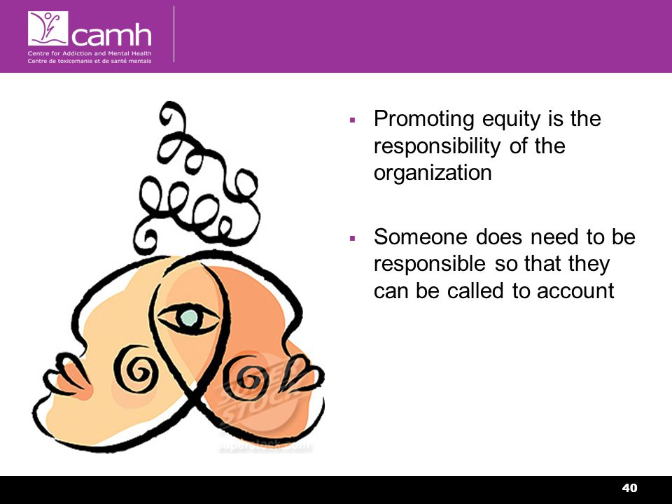40 Promoting equity is the responsibility of the organization Someone does need to be responsible so that they can be called to account