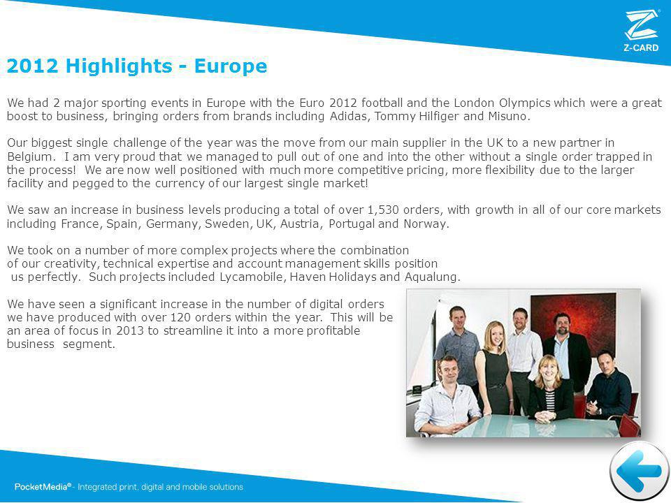 2012 Highlights - Europe We had 2 major sporting events in Europe with the Euro 2012 football and the London Olympics which were a great boost to business, bringing orders from brands including Adidas, Tommy Hilfiger and Misuno.