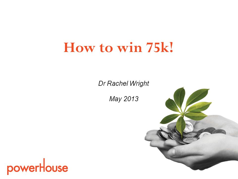 Dr Rachel Wright May 2013 How to win 75k!