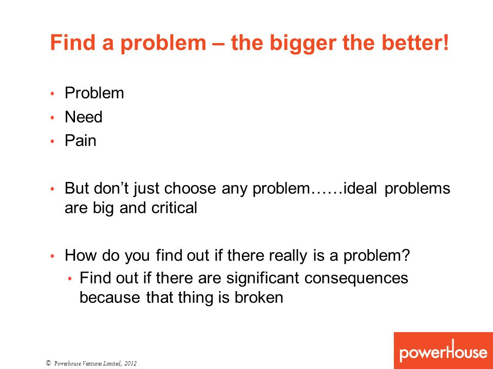 Find a problem – the bigger the better! © Powerhouse Ventures Limited, 2012 Problem Need Pain But dont just choose any problem……ideal problems are big