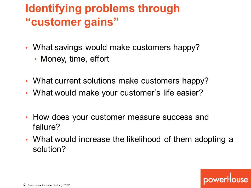 Identifying problems through customer gains © Powerhouse Ventures Limited, 2012 What savings would make customers happy? Money, time, effort What curr