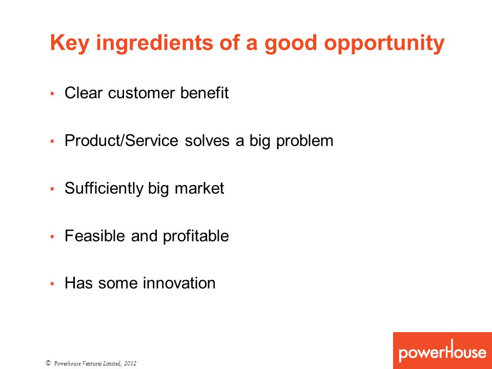 Key ingredients of a good opportunity © Powerhouse Ventures Limited, 2012 Clear customer benefit Product/Service solves a big problem Sufficiently big market Feasible and profitable Has some innovation