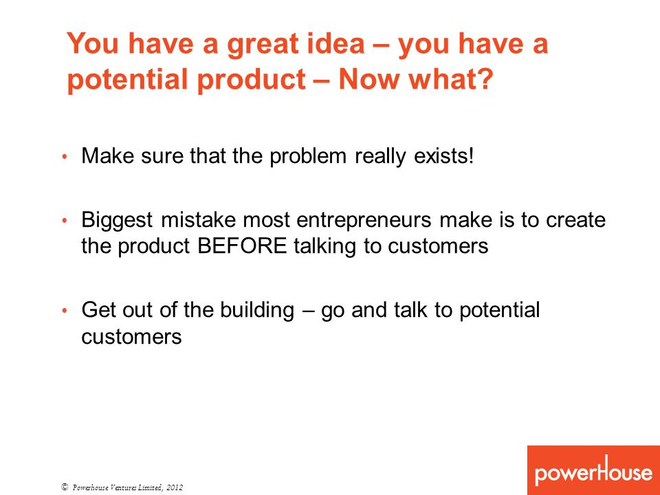You have a great idea – you have a potential product – Now what? © Powerhouse Ventures Limited, 2012 Make sure that the problem really exists! Biggest