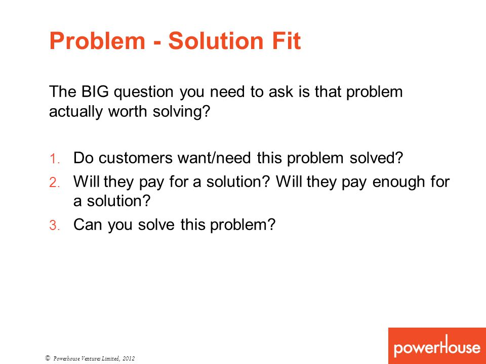 Problem - Solution Fit © Powerhouse Ventures Limited, 2012 The BIG question you need to ask is that problem actually worth solving.