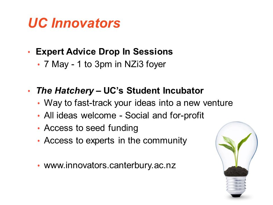 UC Innovators Expert Advice Drop In Sessions 7 May - 1 to 3pm in NZi3 foyer The Hatchery – UCs Student Incubator Way to fast-track your ideas into a n