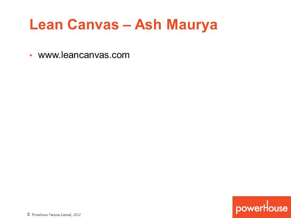 Lean Canvas – Ash Maurya © Powerhouse Ventures Limited, 2012 www.leancanvas.com