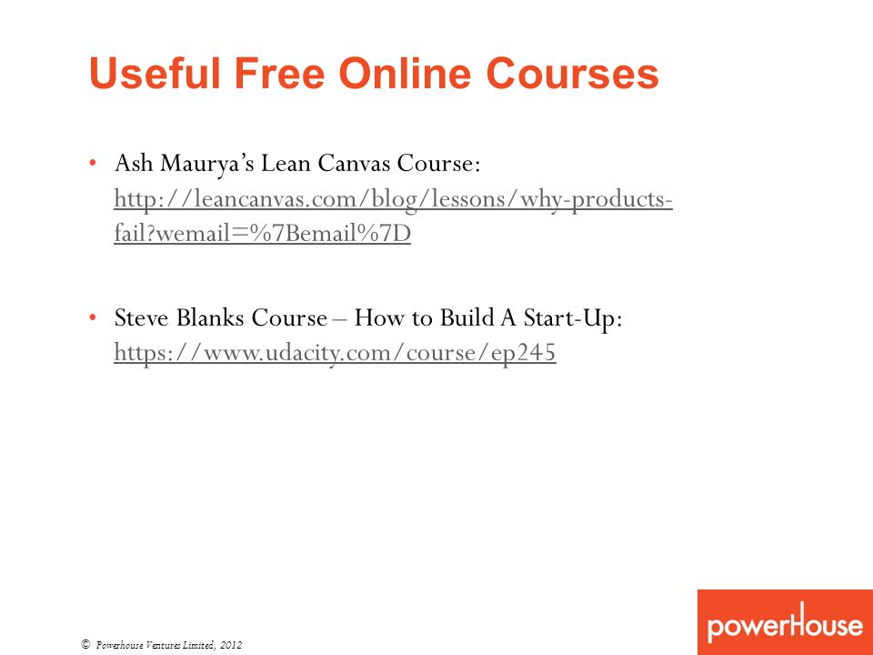 Useful Free Online Courses © Powerhouse Ventures Limited, 2012 Ash Mauryas Lean Canvas Course: http://leancanvas.com/blog/lessons/why-products- fail?wemail=%7Bemail%7D http://leancanvas.com/blog/lessons/why-products- fail?wemail=%7Bemail%7D Steve Blanks Course – How to Build A Start-Up: https://www.udacity.com/course/ep245 https://www.udacity.com/course/ep245
