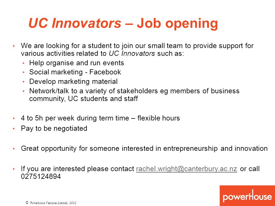 UC Innovators – Job opening © Powerhouse Ventures Limited, 2012 We are looking for a student to join our small team to provide support for various activities related to UC Innovators such as: Help organise and run events Social marketing - Facebook Develop marketing material Network/talk to a variety of stakeholders eg members of business community, UC students and staff 4 to 5h per week during term time – flexible hours Pay to be negotiated Great opportunity for someone interested in entrepreneurship and innovation If you are interested please contact rachel.wright@canterbury.ac.nz or call 0275124894rachel.wright@canterbury.ac.nz