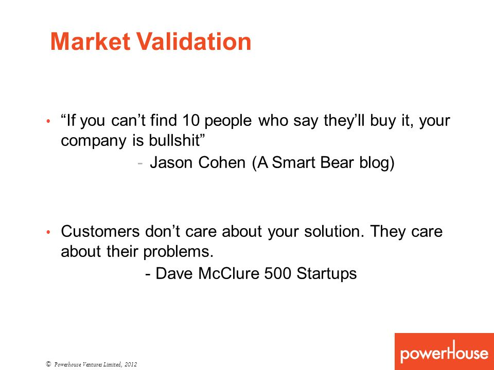 Market Validation © Powerhouse Ventures Limited, 2012 If you cant find 10 people who say theyll buy it, your company is bullshit -Jason Cohen (A Smart Bear blog) Customers dont care about your solution.
