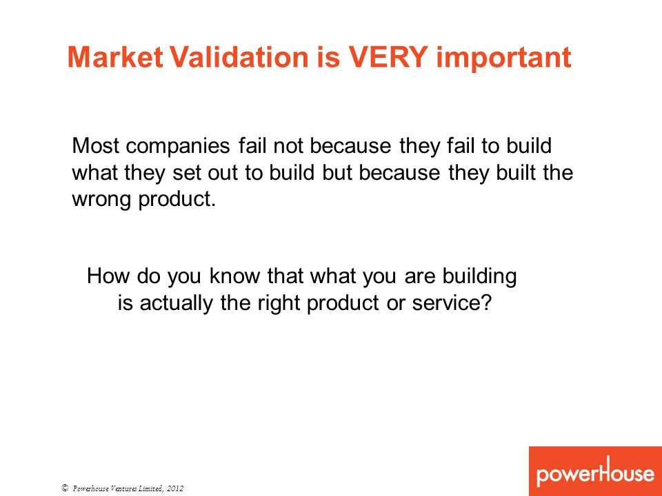 Market Validation is VERY important © Powerhouse Ventures Limited, 2012 Most companies fail not because they fail to build what they set out to build