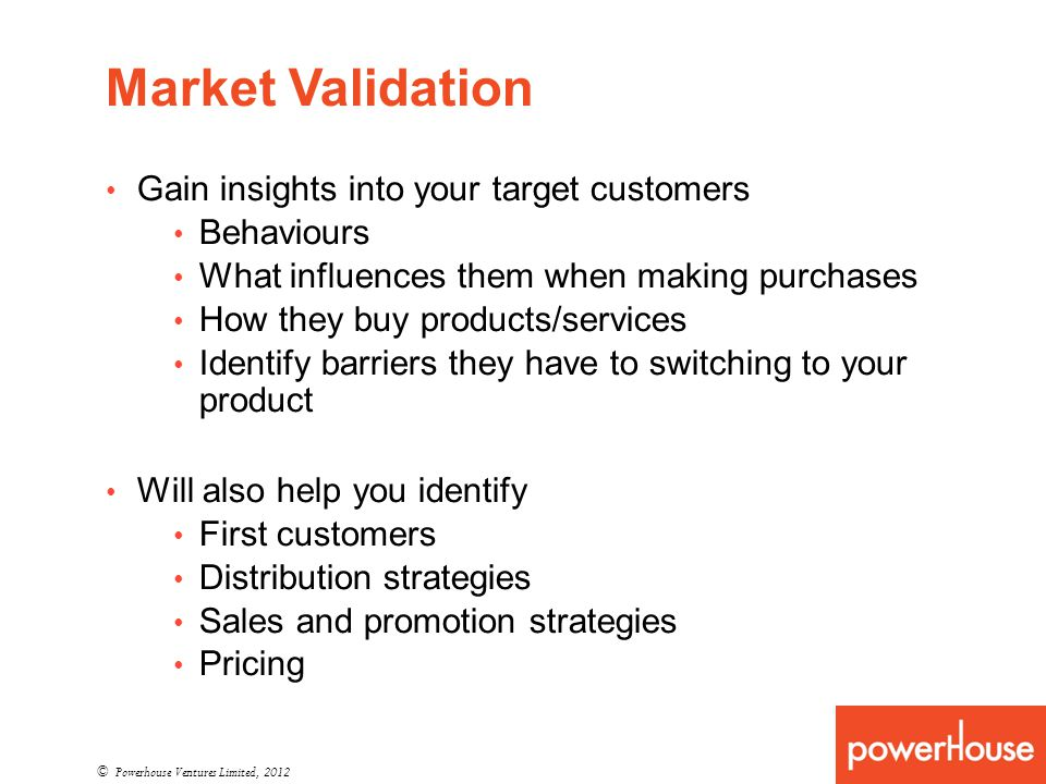 Gain insights into your target customers Behaviours What influences them when making purchases How they buy products/services Identify barriers they have to switching to your product Will also help you identify First customers Distribution strategies Sales and promotion strategies Pricing © Powerhouse Ventures Limited, 2012