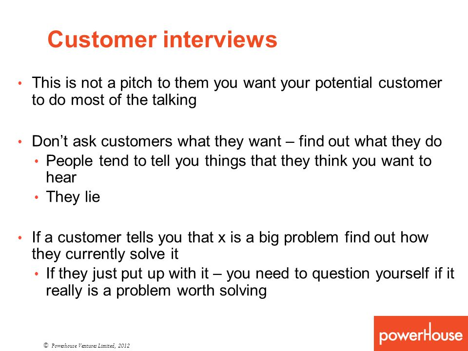 Customer interviews © Powerhouse Ventures Limited, 2012 This is not a pitch to them you want your potential customer to do most of the talking Dont ask customers what they want – find out what they do People tend to tell you things that they think you want to hear They lie If a customer tells you that x is a big problem find out how they currently solve it If they just put up with it – you need to question yourself if it really is a problem worth solving