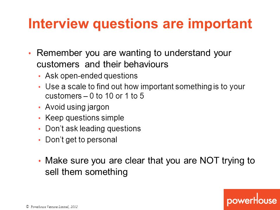 Interview questions are important Remember you are wanting to understand your customers and their behaviours Ask open-ended questions Use a scale to find out how important something is to your customers – 0 to 10 or 1 to 5 Avoid using jargon Keep questions simple Dont ask leading questions Dont get to personal Make sure you are clear that you are NOT trying to sell them something © Powerhouse Ventures Limited, 2012