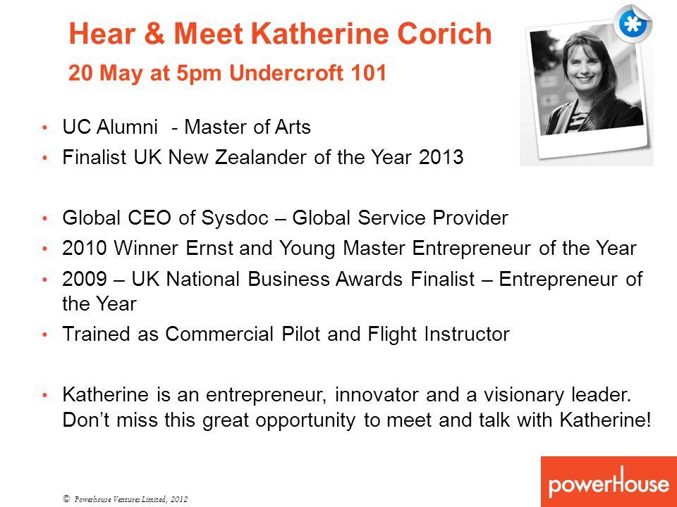 Hear & Meet Katherine Corich 20 May at 5pm Undercroft 101 © Powerhouse Ventures Limited, 2012 UC Alumni - Master of Arts Finalist UK New Zealander of