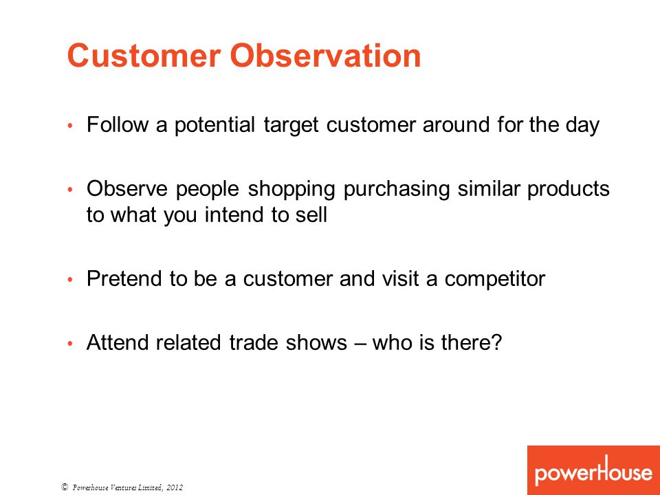 Customer Observation Follow a potential target customer around for the day Observe people shopping purchasing similar products to what you intend to sell Pretend to be a customer and visit a competitor Attend related trade shows – who is there.