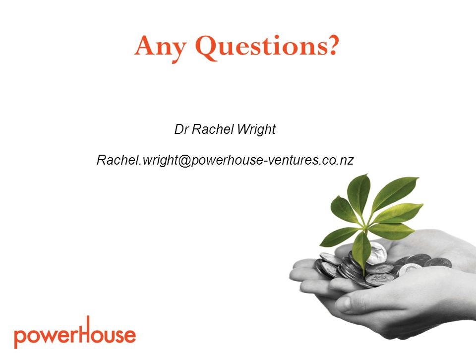 Dr Rachel Wright Rachel.wright@powerhouse-ventures.co.nz Any Questions?