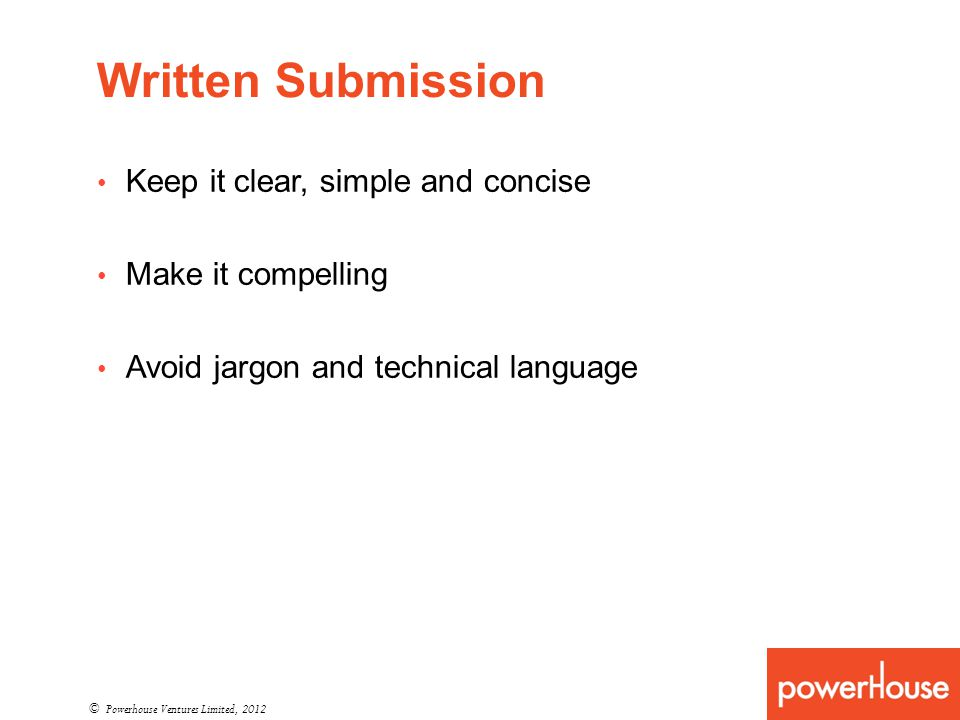 Written Submission © Powerhouse Ventures Limited, 2012 Keep it clear, simple and concise Make it compelling Avoid jargon and technical language