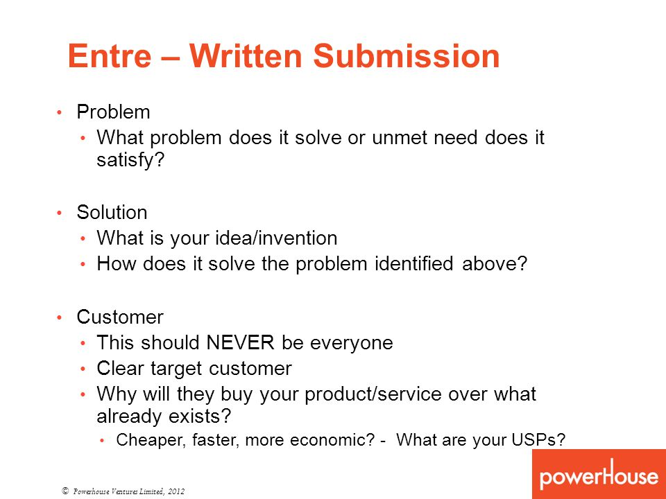 Entre – Written Submission © Powerhouse Ventures Limited, 2012 Problem What problem does it solve or unmet need does it satisfy? Solution What is your