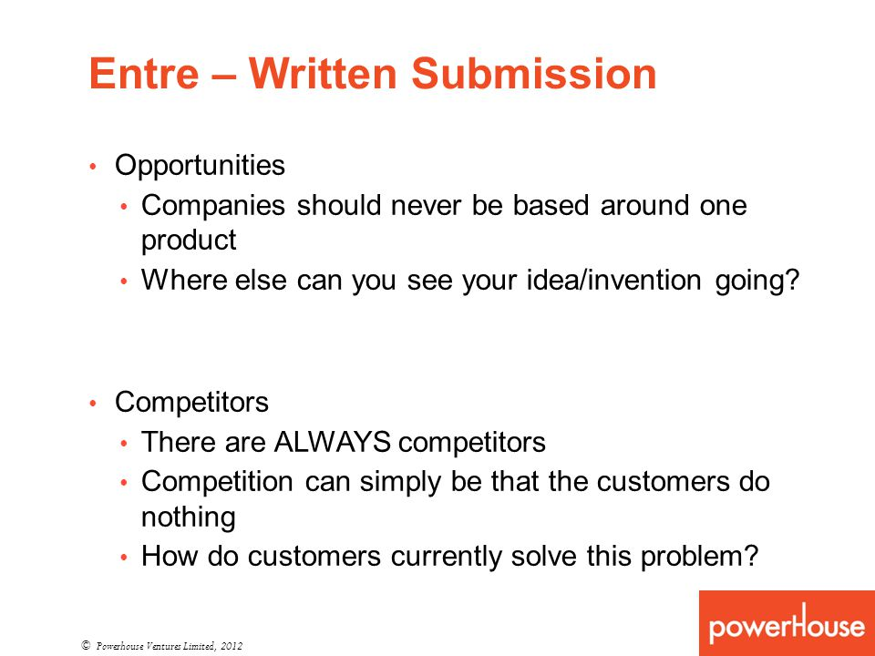 Entre – Written Submission © Powerhouse Ventures Limited, 2012 Opportunities Companies should never be based around one product Where else can you see your idea/invention going.