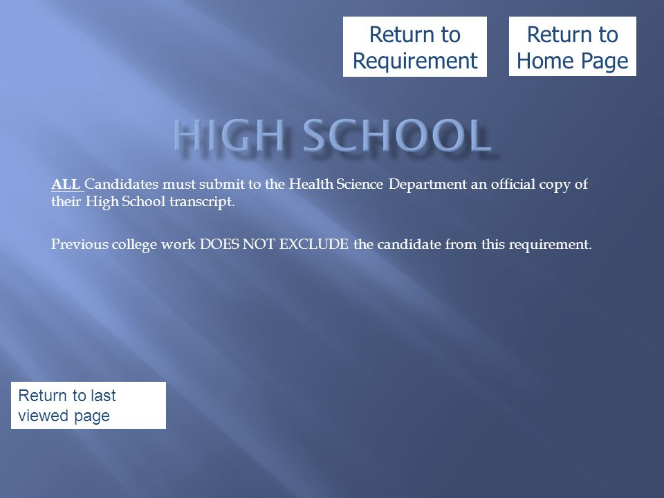 ALL Candidates must submit to the Health Science Department an official copy of their High School transcript. Previous college work DOES NOT EXCLUDE t