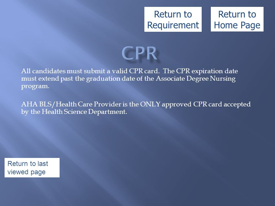 All candidates must submit a valid CPR card. The CPR expiration date must extend past the graduation date of the Associate Degree Nursing program. AHA