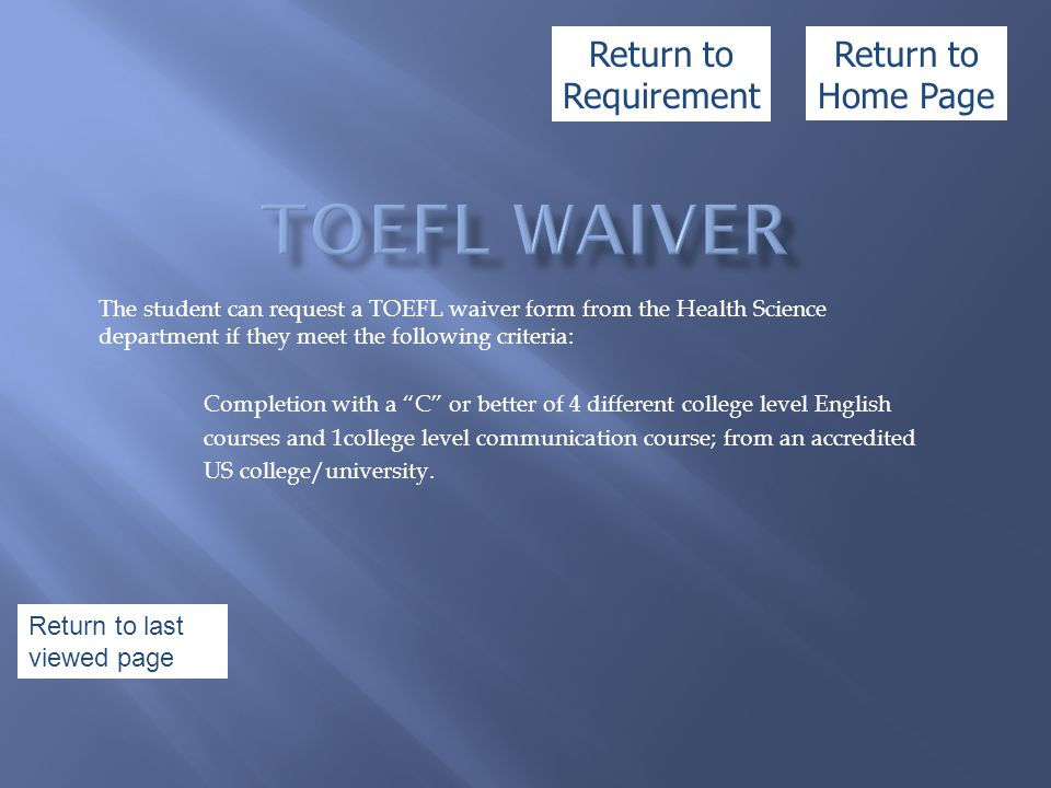The student can request a TOEFL waiver form from the Health Science department if they meet the following criteria: Completion with a C or better of 4