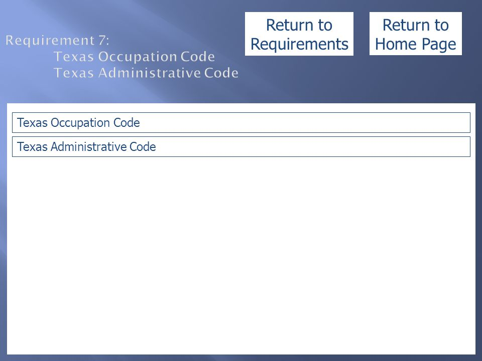 Requirement 7: Texas Occupation Code Texas Administrative Code Texas Occupation Code Texas Administrative Code Return to Home Page Return to Requireme