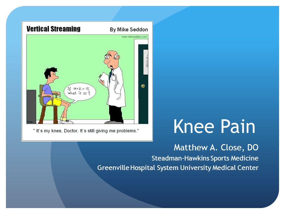 Knee Pain Matthew A. Close, DO Steadman-Hawkins Sports Medicine Greenville Hospital System University Medical Center