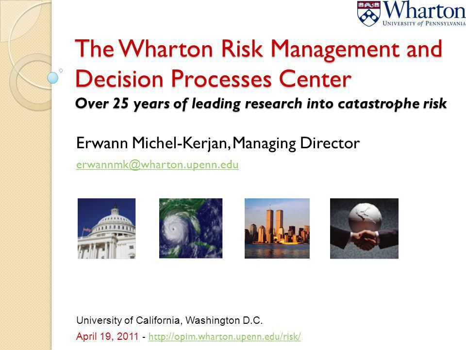 The Wharton Risk Management and Decision Processes Center Over 25 years of leading research into catastrophe risk Erwann Michel-Kerjan, Managing Direc