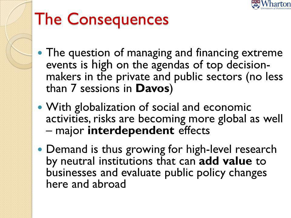 The Consequences The question of managing and financing extreme events is high on the agendas of top decision- makers in the private and public sectors (no less than 7 sessions in Davos) With globalization of social and economic activities, risks are becoming more global as well – major interdependent effects Demand is thus growing for high-level research by neutral institutions that can add value to businesses and evaluate public policy changes here and abroad