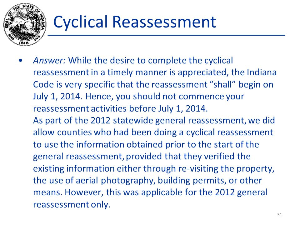 Cyclical Reassessment Answer: While the desire to complete the cyclical reassessment in a timely manner is appreciated, the Indiana Code is very speci