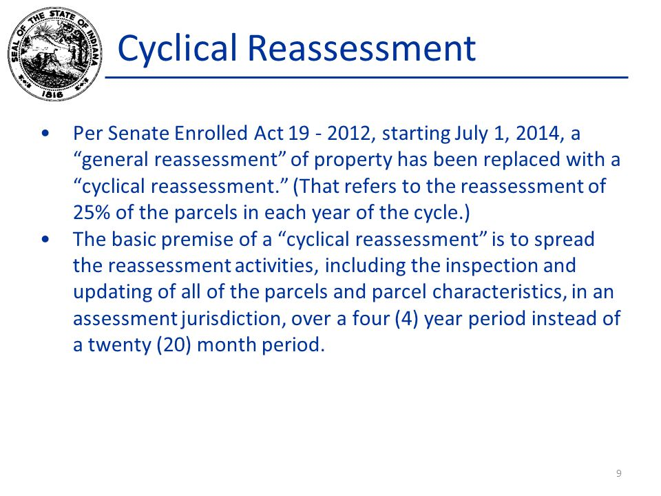 Cyclical Reassessment Per Senate Enrolled Act 19 - 2012, starting July 1, 2014, a general reassessment of property has been replaced with a cyclical r