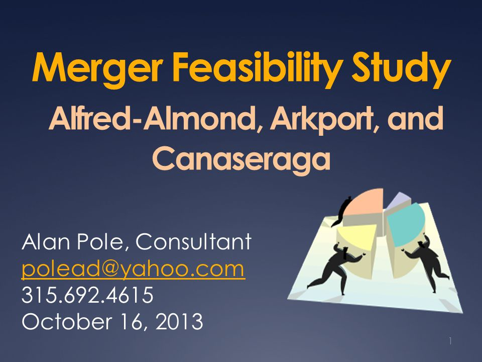 Merger Feasibility Study Alfred-Almond, Arkport, and Canaseraga Alan Pole, Consultant polead@yahoo.com 315.692.4615 October 16, 2013 1
