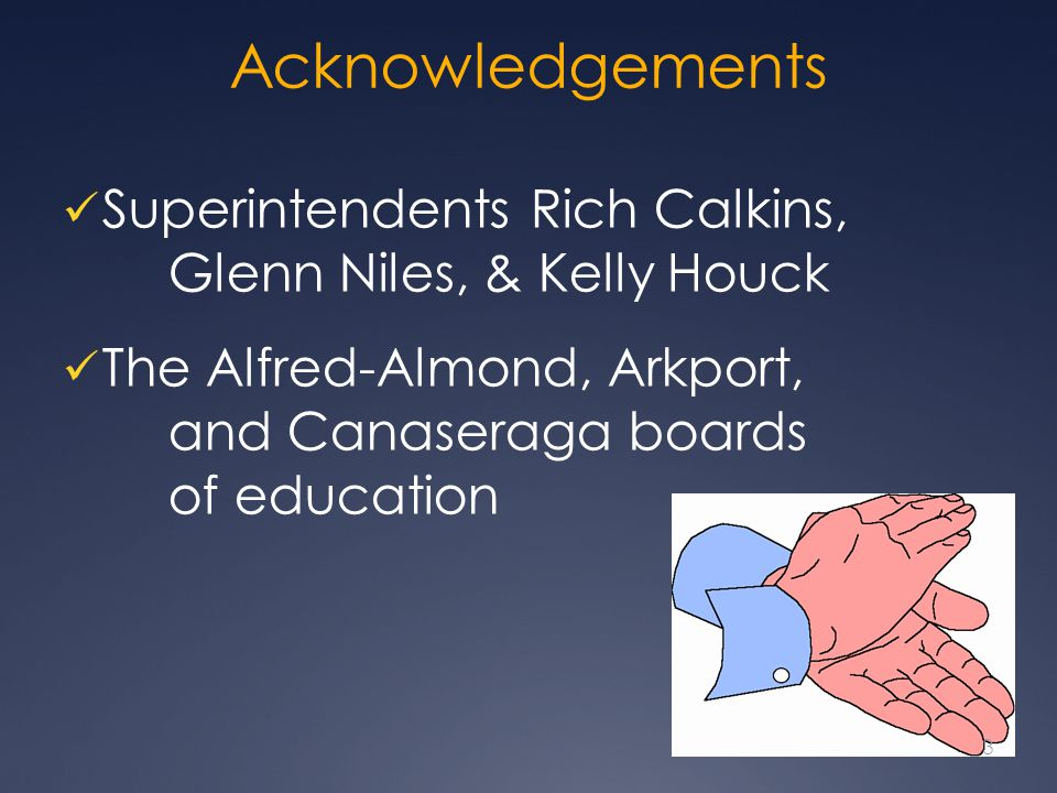Acknowledgements Superintendents Rich Calkins, Glenn Niles, & Kelly Houck The Alfred-Almond, Arkport, and Canaseraga boards of education 3