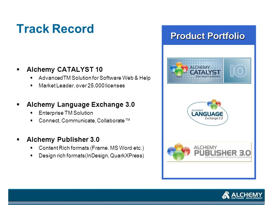 Track Record Alchemy CATALYST 10 AdvancedTM Solution for Software Web & Help Market Leader, over 25,000 licenses Alchemy Language Exchange 3.0 Enterprise TM Solution Connect, Communicate, Collaborate Alchemy Publisher 3.0 Content Rich formats (Frame, MS Word etc.) Design rich formats(InDesign, QuarkXPress)
