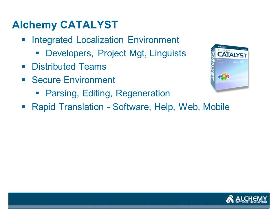 Alchemy CATALYST Integrated Localization Environment Developers, Project Mgt, Linguists Distributed Teams Secure Environment Parsing, Editing, Regener