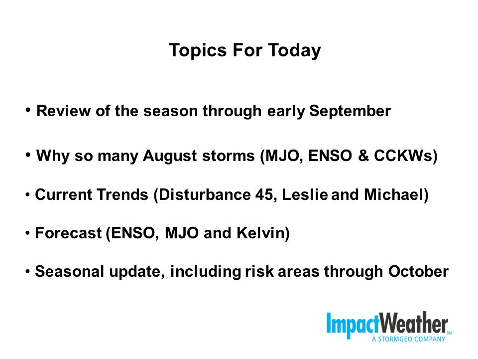 Review of the season through early September Why so many August storms (MJO, ENSO & CCKWs) Current Trends (Disturbance 45, Leslie and Michael) Forecast (ENSO, MJO and Kelvin) Seasonal update, including risk areas through October Topics For Today