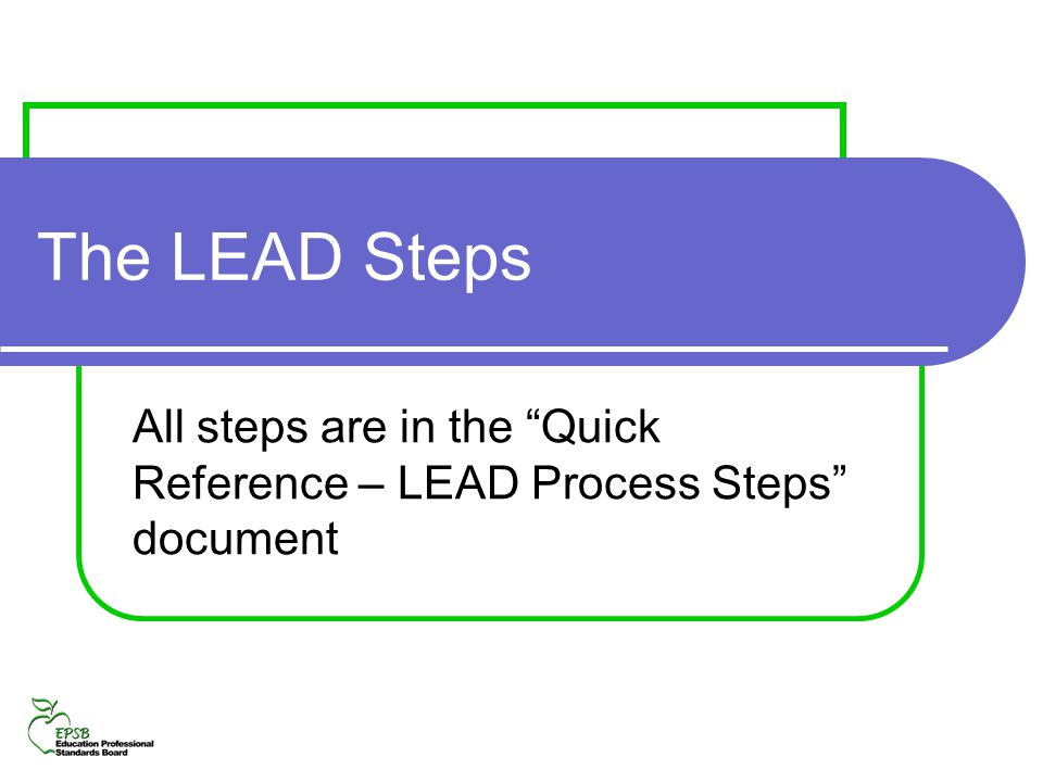 The LEAD Steps All steps are in the Quick Reference – LEAD Process Steps document
