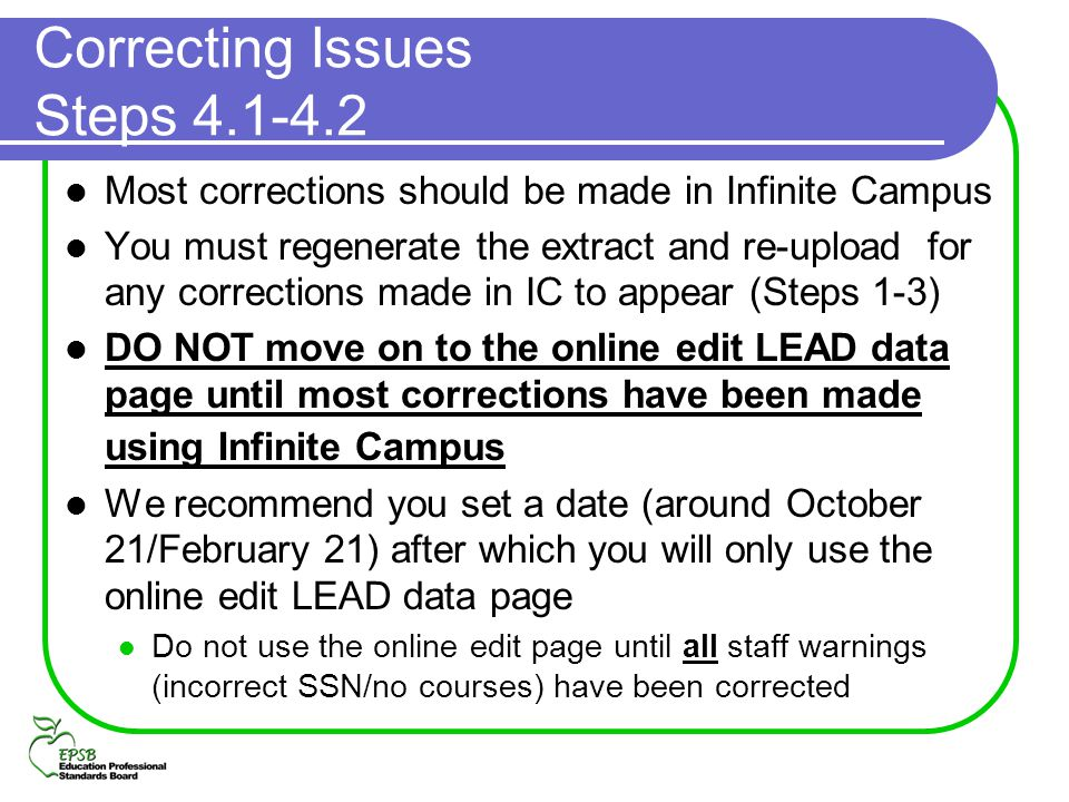 Correcting Issues Steps 4.1-4.2 Most corrections should be made in Infinite Campus You must regenerate the extract and re-upload for any corrections m