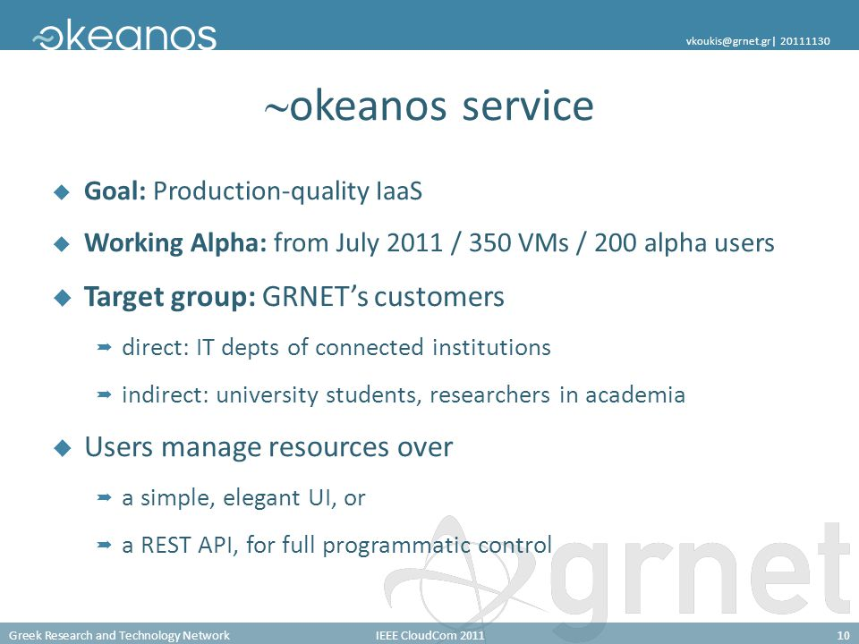 Greek Research and Technology NetworkIEEE CloudCom 201110 vkoukis@grnet.gr| 20111130 okeanos service Goal: Production-quality IaaS Working Alpha: from July 2011 / 350 VMs / 200 alpha users Target group: GRNETs customers direct: IT depts of connected institutions indirect: university students, researchers in academia Users manage resources over a simple, elegant UI, or a REST API, for full programmatic control