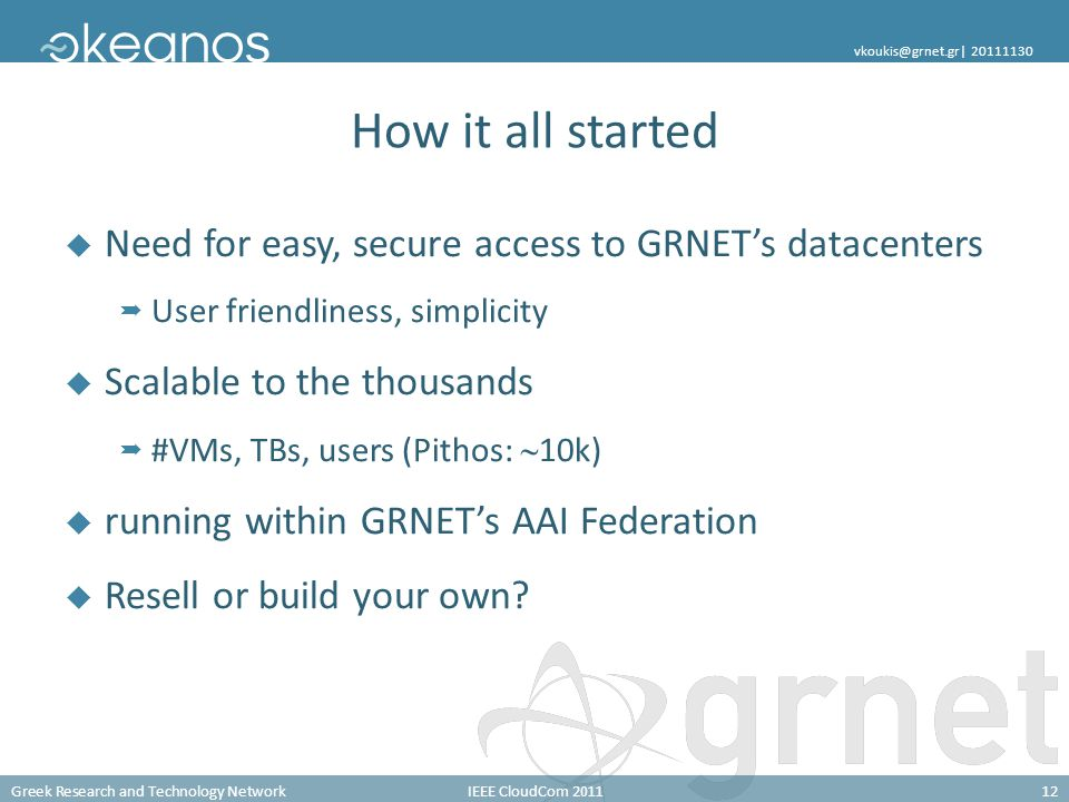 Greek Research and Technology NetworkIEEE CloudCom 201112 vkoukis@grnet.gr| 20111130 How it all started Need for easy, secure access to GRNETs datacenters User friendliness, simplicity Scalable to the thousands #VMs, TBs, users (Pithos: 10k) running within GRNETs AAI Federation Resell or build your own