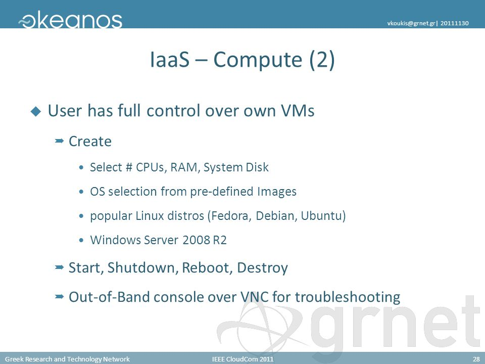Greek Research and Technology NetworkIEEE CloudCom 201128 vkoukis@grnet.gr| 20111130 IaaS – Compute (2) User has full control over own VMs Create Sele