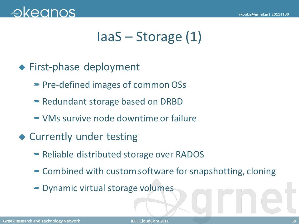 Greek Research and Technology NetworkIEEE CloudCom 201138 vkoukis@grnet.gr| 20111130 IaaS – Storage (1) First-phase deployment Pre-defined images of common OSs Redundant storage based on DRBD VMs survive node downtime or failure Currently under testing Reliable distributed storage over RADOS Combined with custom software for snapshotting, cloning Dynamic virtual storage volumes
