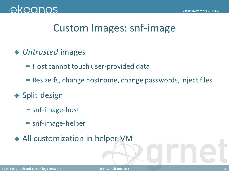 Greek Research and Technology NetworkIEEE CloudCom 201140 vkoukis@grnet.gr| 20111130 Custom Images: snf-image Untrusted images Host cannot touch user-provided data Resize fs, change hostname, change passwords, inject files Split design snf-image-host snf-image-helper All customization in helper VM