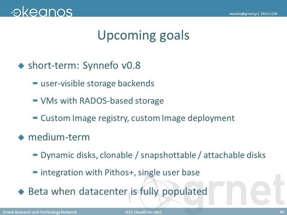 Greek Research and Technology NetworkIEEE CloudCom 201149 vkoukis@grnet.gr| 20111130 Upcoming goals short-term: Synnefo v0.8 user-visible storage backends VMs with RADOS-based storage Custom Image registry, custom Image deployment medium-term Dynamic disks, clonable / snapshottable / attachable disks integration with Pithos+, single user base Beta when datacenter is fully populated